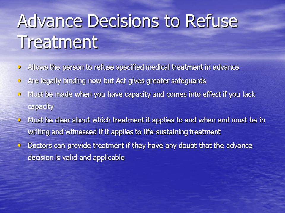 Advance Decisions to Refuse Treatment Allows the person to refuse specified medical treatment in advance Allows the person to refuse specified medical treatment in advance Are legally binding now but Act gives greater safeguards Are legally binding now but Act gives greater safeguards Must be made when you have capacity and comes into effect if you lack capacity Must be made when you have capacity and comes into effect if you lack capacity Must be clear about which treatment it applies to and when and must be in writing and witnessed if it applies to life-sustaining treatment Must be clear about which treatment it applies to and when and must be in writing and witnessed if it applies to life-sustaining treatment Doctors can provide treatment if they have any doubt that the advance decision is valid and applicable Doctors can provide treatment if they have any doubt that the advance decision is valid and applicable