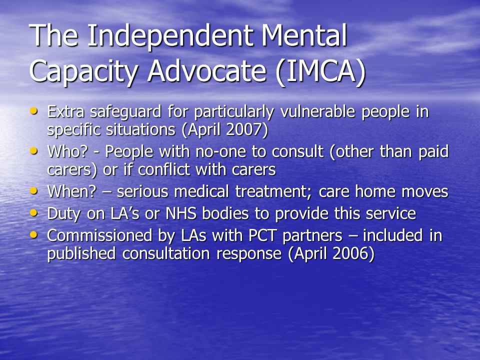 The Independent Mental Capacity Advocate (IMCA) Extra safeguard for particularly vulnerable people in specific situations (April 2007) Extra safeguard for particularly vulnerable people in specific situations (April 2007) Who.