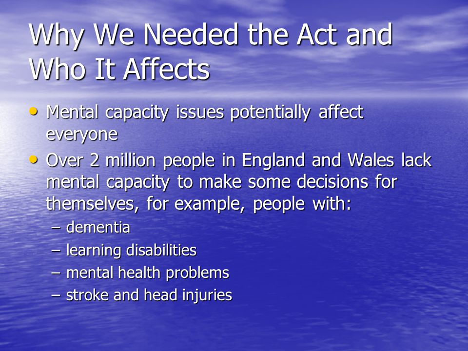 Why We Needed the Act and Who It Affects Mental capacity issues potentially affect everyone Mental capacity issues potentially affect everyone Over 2 million people in England and Wales lack mental capacity to make some decisions for themselves, for example, people with: Over 2 million people in England and Wales lack mental capacity to make some decisions for themselves, for example, people with: –dementia –learning disabilities –mental health problems –stroke and head injuries