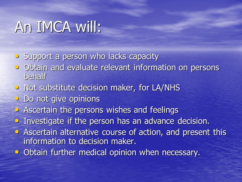 An IMCA will: Support a person who lacks capacity Support a person who lacks capacity Obtain and evaluate relevant information on persons behalf Obtain and evaluate relevant information on persons behalf Not substitute decision maker, for LA/NHS Not substitute decision maker, for LA/NHS Do not give opinions Do not give opinions Ascertain the persons wishes and feelings Ascertain the persons wishes and feelings Investigate if the person has an advance decision.