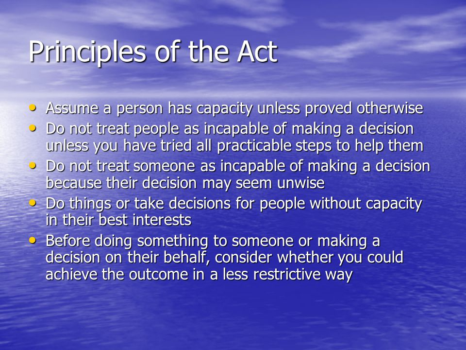 Principles of the Act Assume a person has capacity unless proved otherwise Assume a person has capacity unless proved otherwise Do not treat people as incapable of making a decision unless you have tried all practicable steps to help them Do not treat people as incapable of making a decision unless you have tried all practicable steps to help them Do not treat someone as incapable of making a decision because their decision may seem unwise Do not treat someone as incapable of making a decision because their decision may seem unwise Do things or take decisions for people without capacity in their best interests Do things or take decisions for people without capacity in their best interests Before doing something to someone or making a decision on their behalf, consider whether you could achieve the outcome in a less restrictive way Before doing something to someone or making a decision on their behalf, consider whether you could achieve the outcome in a less restrictive way