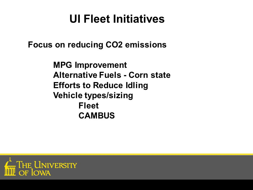 UI Fleet Initiatives Focus on reducing CO2 emissions MPG Improvement Alternative Fuels - Corn state Efforts to Reduce Idling Vehicle types/sizing Fleet CAMBUS