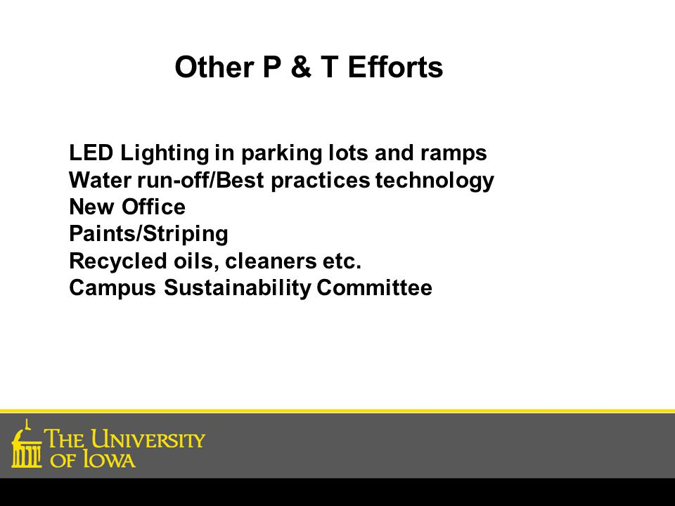 Other P & T Efforts LED Lighting in parking lots and ramps Water run-off/Best practices technology New Office Paints/Striping Recycled oils, cleaners etc.