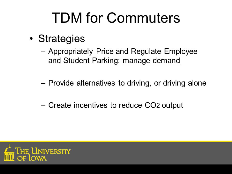 TDM for Commuters Strategies –Appropriately Price and Regulate Employee and Student Parking: manage demand –Provide alternatives to driving, or driving alone –Create incentives to reduce CO 2 output