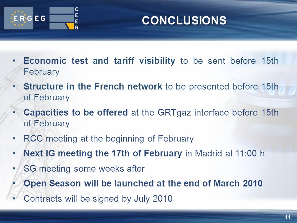 11 CONCLUSIONS Economic test and tariff visibility to be sent before 15th February Structure in the French network to be presented before 15th of February Capacities to be offered at the GRTgaz interface before 15th of February RCC meeting at the beginning of February Next IG meeting the 17th of February in Madrid at 11:00 h SG meeting some weeks after Open Season will be launched at the end of March 2010 Contracts will be signed by July 2010