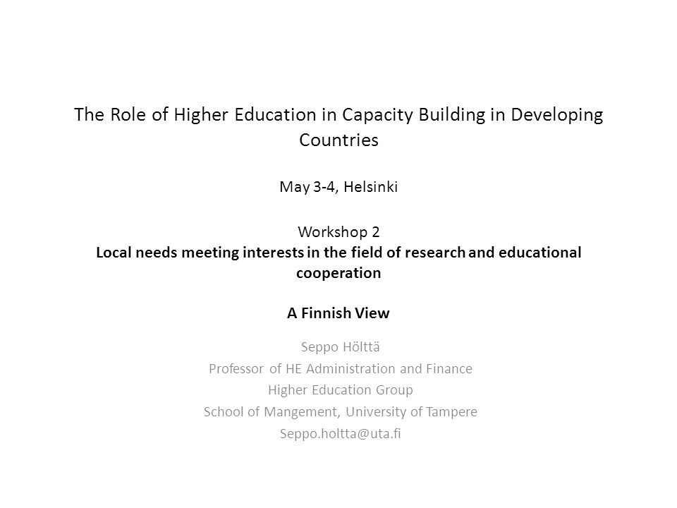 The Role of Higher Education in Capacity Building in Developing Countries May 3-4, Helsinki Workshop 2 Local needs meeting interests in the field of research and educational cooperation A Finnish View Seppo Hölttä Professor of HE Administration and Finance Higher Education Group School of Mangement, University of Tampere