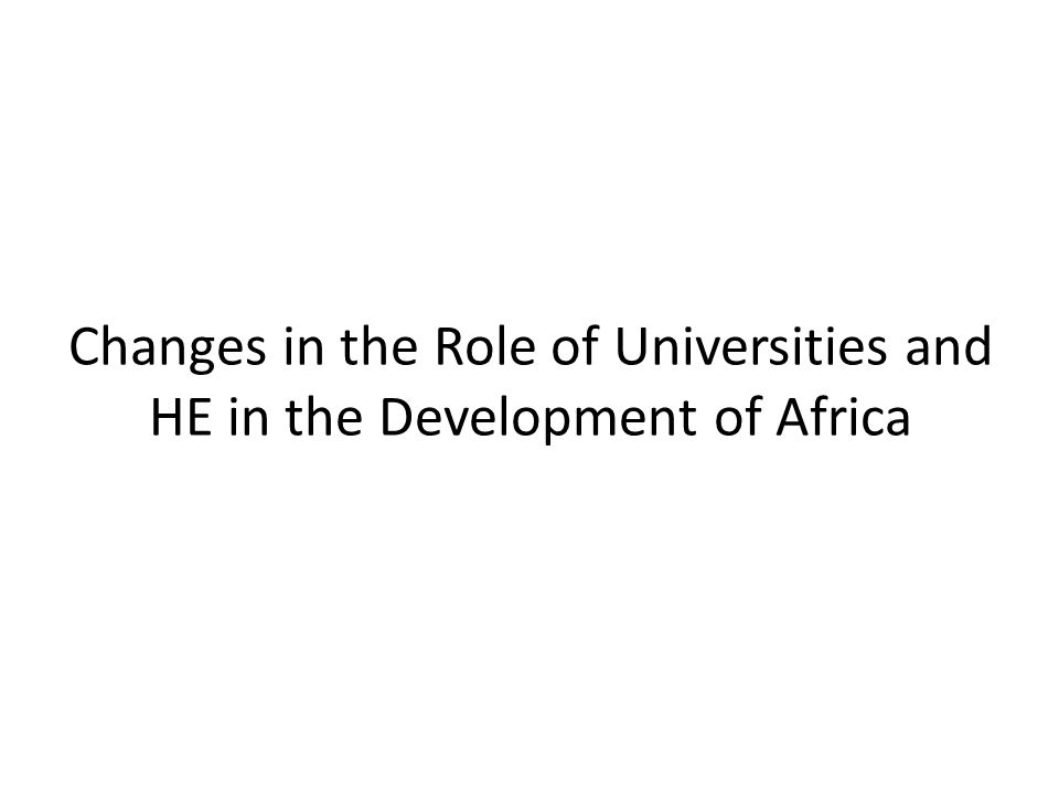 Changes in the Role of Universities and HE in the Development of Africa