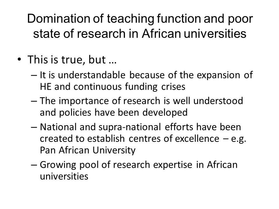 Domination of teaching function and poor state of research in African universities This is true, but … – It is understandable because of the expansion of HE and continuous funding crises – The importance of research is well understood and policies have been developed – National and supra-national efforts have been created to establish centres of excellence – e.g.