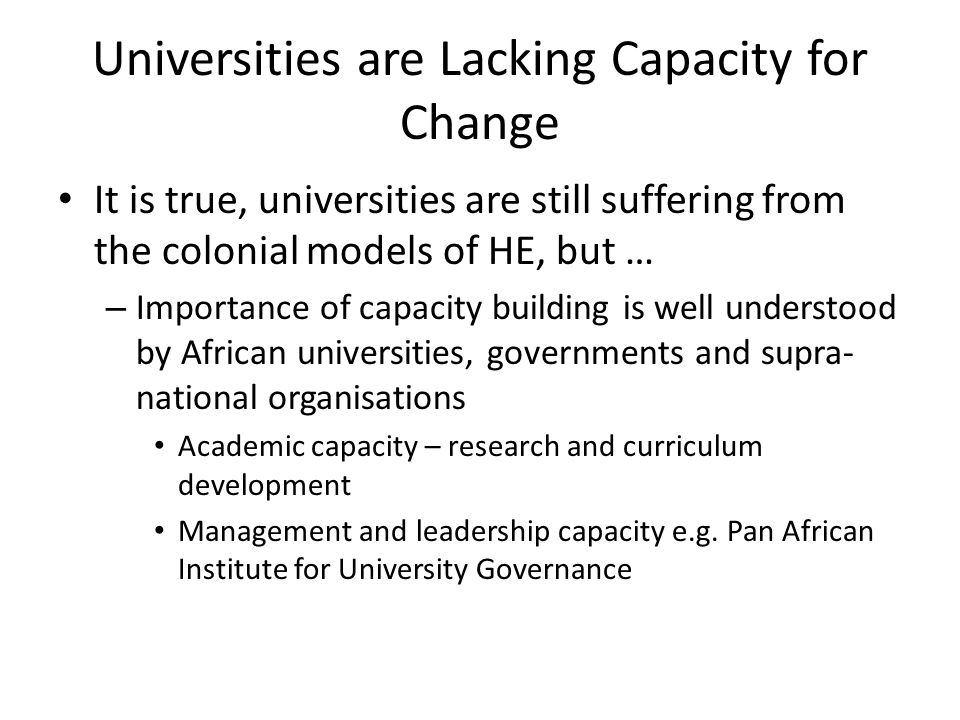 Universities are Lacking Capacity for Change It is true, universities are still suffering from the colonial models of HE, but … – Importance of capacity building is well understood by African universities, governments and supra- national organisations Academic capacity – research and curriculum development Management and leadership capacity e.g.