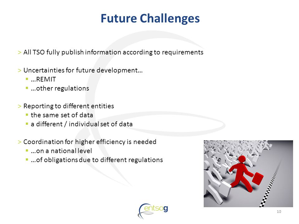 Future Challenges 10 >All TSO fully publish information according to requirements >Uncertainties for future development… …REMIT …other regulations >Reporting to different entities the same set of data a different / individual set of data >Coordination for higher efficiency is needed …on a national level …of obligations due to different regulations