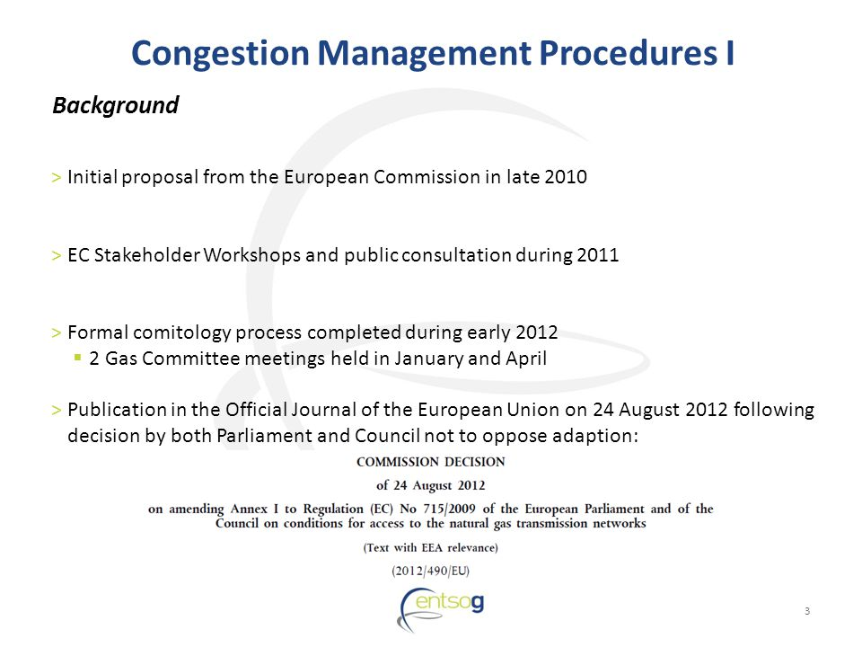 Congestion Management Procedures I 3 >Initial proposal from the European Commission in late 2010 >EC Stakeholder Workshops and public consultation during 2011 >Formal comitology process completed during early Gas Committee meetings held in January and April >Publication in the Official Journal of the European Union on 24 August 2012 following decision by both Parliament and Council not to oppose adaption: Background
