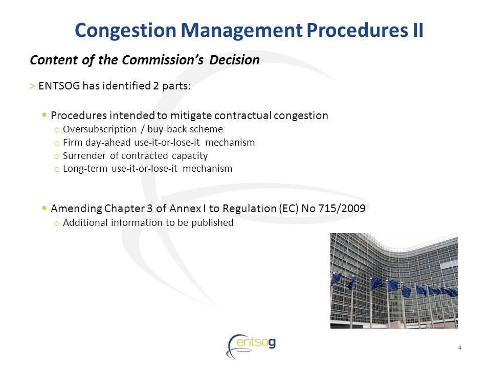 Congestion Management Procedures II 4 >ENTSOG has identified 2 parts: Procedures intended to mitigate contractual congestion o Oversubscription / buy-back scheme o Firm day-ahead use-it-or-lose-it mechanism o Surrender of contracted capacity o Long-term use-it-or-lose-it mechanism Amending Chapter 3 of Annex I to Regulation (EC) No 715/2009 o Additional information to be published Content of the Commissions Decision