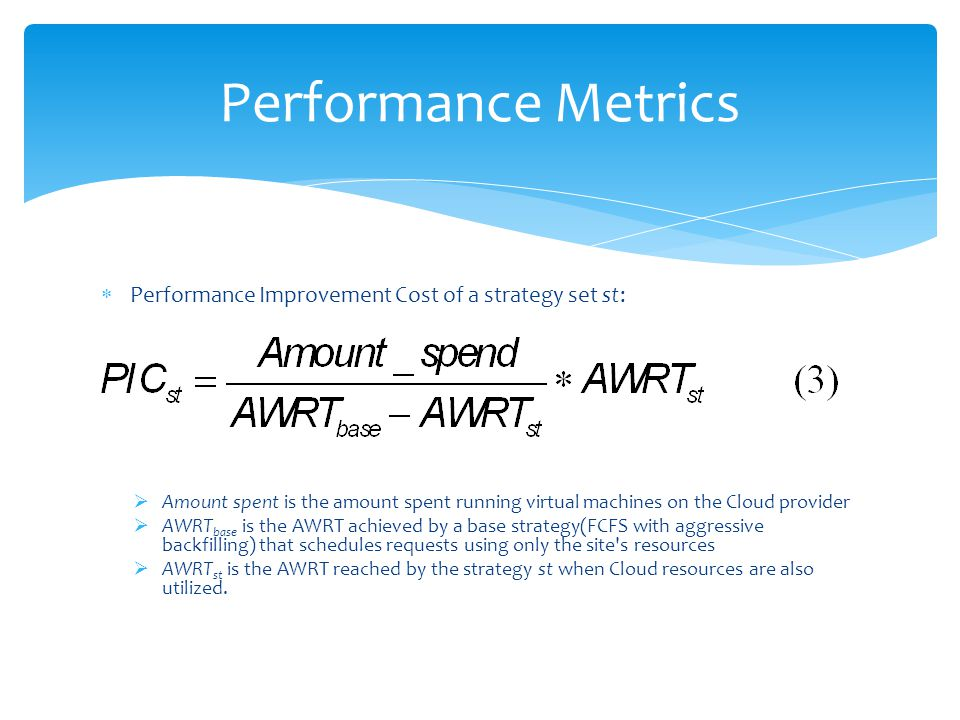 Performance Improvement Cost of a strategy set st: Amount spent is the amount spent running virtual machines on the Cloud provider AWRT base is the AWRT achieved by a base strategy(FCFS with aggressive backfilling) that schedules requests using only the site s resources AWRT st is the AWRT reached by the strategy st when Cloud resources are also utilized.