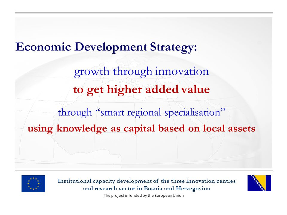The project is funded by the European Union Institutional capacity development of the three innovation centres and research sector in Bosnia and Herzegovina Economic Development Strategy: growth through innovation to get higher added value through smart regional specialisation using knowledge as capital based on local assets