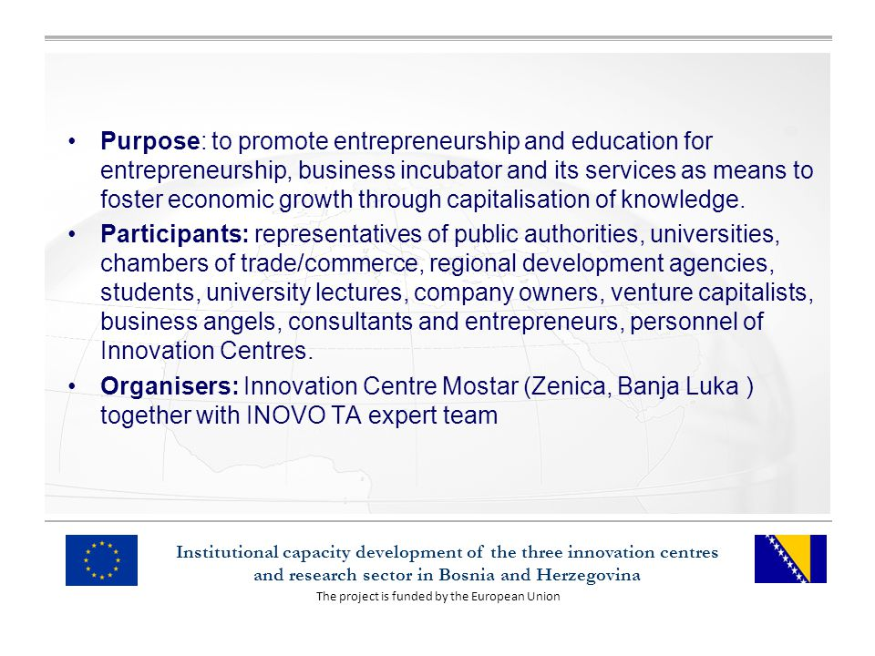 The project is funded by the European Union Institutional capacity development of the three innovation centres and research sector in Bosnia and Herzegovina Purpose: to promote entrepreneurship and education for entrepreneurship, business incubator and its services as means to foster economic growth through capitalisation of knowledge.