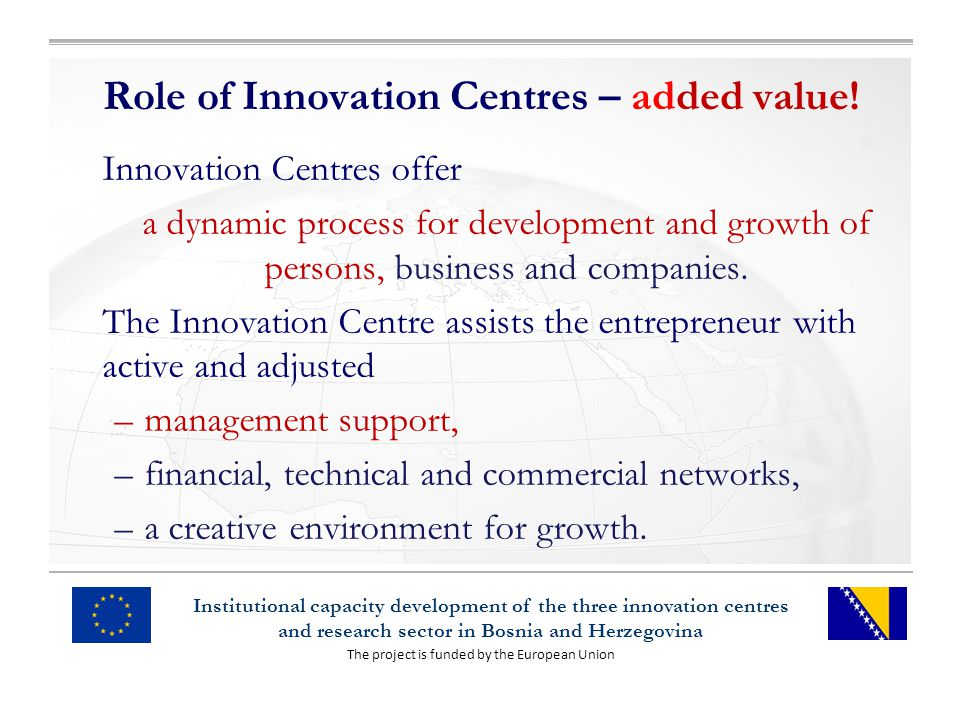 The project is funded by the European Union Institutional capacity development of the three innovation centres and research sector in Bosnia and Herzegovina Role of Innovation Centres – added value.