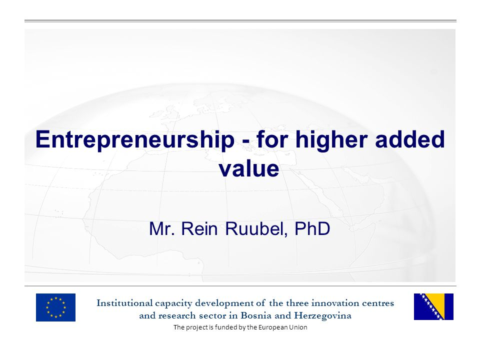 The project is funded by the European Union Institutional capacity development of the three innovation centres and research sector in Bosnia and Herzegovina Entrepreneurship - for higher added value Mr.