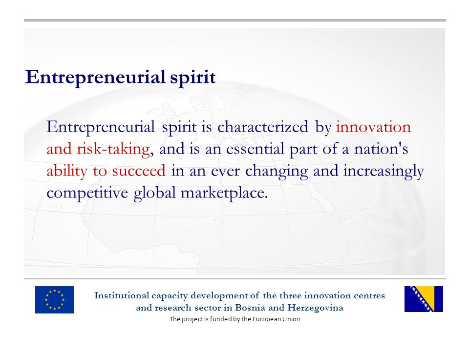 The project is funded by the European Union Institutional capacity development of the three innovation centres and research sector in Bosnia and Herzegovina Entrepreneurial spirit Entrepreneurial spirit is characterized by innovation and risk-taking, and is an essential part of a nation s ability to succeed in an ever changing and increasingly competitive global marketplace.