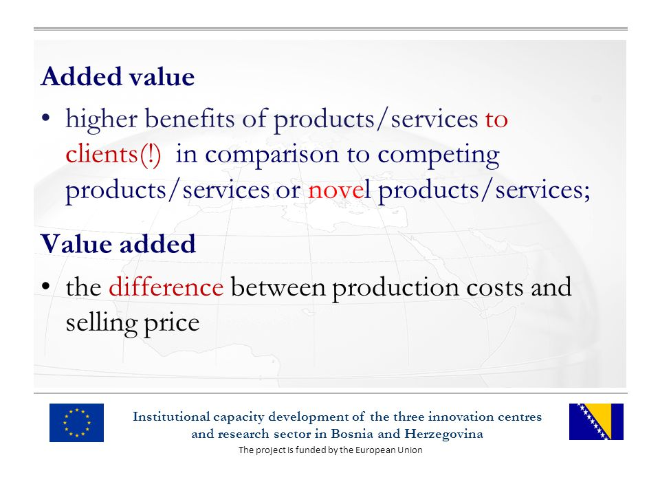 The project is funded by the European Union Institutional capacity development of the three innovation centres and research sector in Bosnia and Herzegovina Added value higher benefits of products/services to clients(!) in comparison to competing products/services or novel products/services; Value added the difference between production costs and selling price