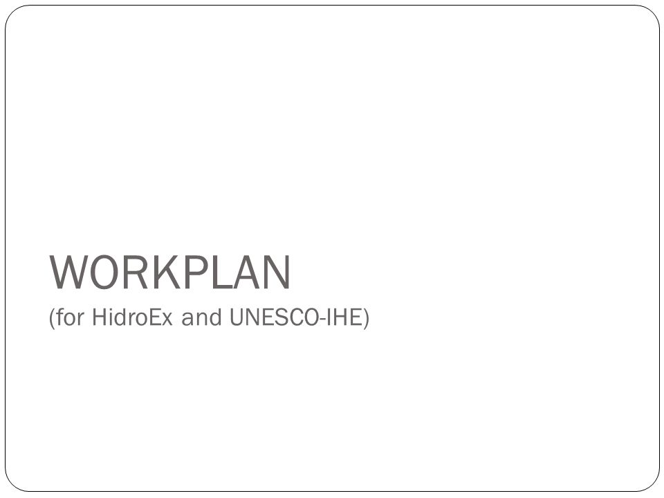 WORKPLAN (for HidroEx and UNESCO-IHE)