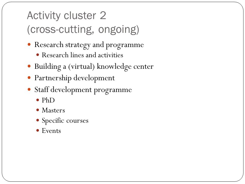 Activity cluster 2 (cross-cutting, ongoing) Research strategy and programme Research lines and activities Building a (virtual) knowledge center Partnership development Staff development programme PhD Masters Specific courses Events