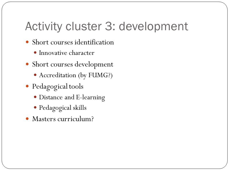 Activity cluster 3: development Short courses identification Innovative character Short courses development Accreditation (by FUMG ) Pedagogical tools Distance and E-learning Pedagogical skills Masters curriculum