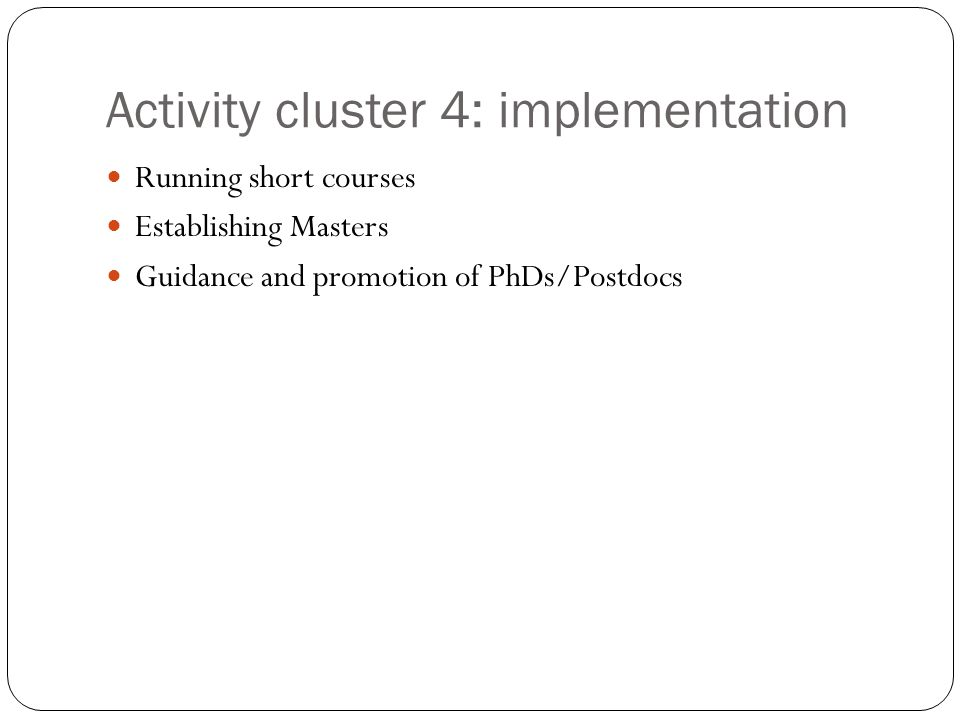 Activity cluster 4: implementation Running short courses Establishing Masters Guidance and promotion of PhDs/Postdocs