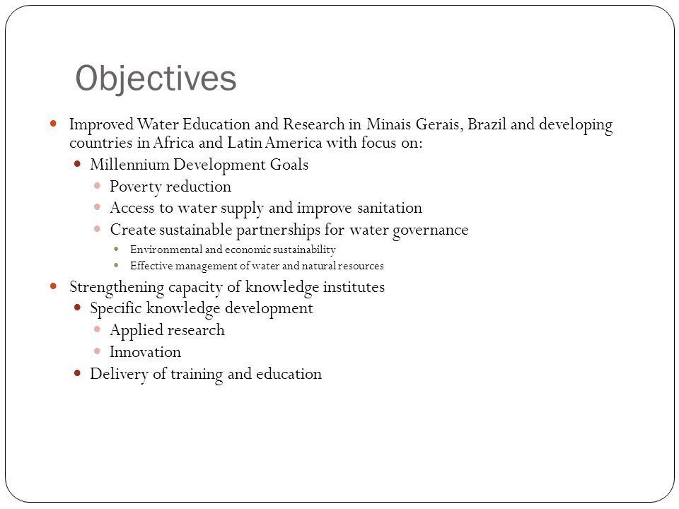 Objectives Improved Water Education and Research in Minais Gerais, Brazil and developing countries in Africa and Latin America with focus on: Millennium Development Goals Poverty reduction Access to water supply and improve sanitation Create sustainable partnerships for water governance Environmental and economic sustainability Effective management of water and natural resources Strengthening capacity of knowledge institutes Specific knowledge development Applied research Innovation Delivery of training and education