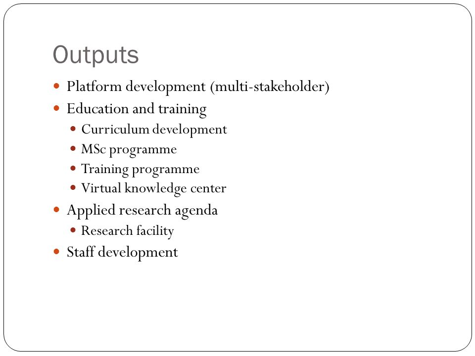 Outputs Platform development (multi-stakeholder) Education and training Curriculum development MSc programme Training programme Virtual knowledge center Applied research agenda Research facility Staff development