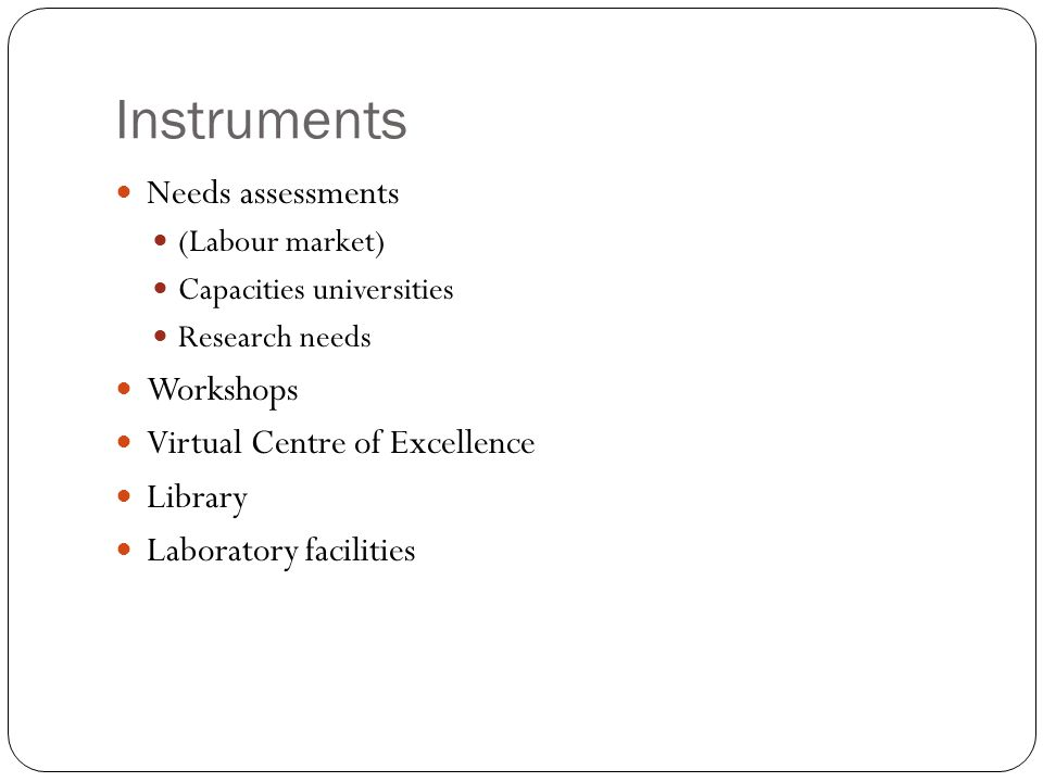 Instruments Needs assessments (Labour market) Capacities universities Research needs Workshops Virtual Centre of Excellence Library Laboratory facilities