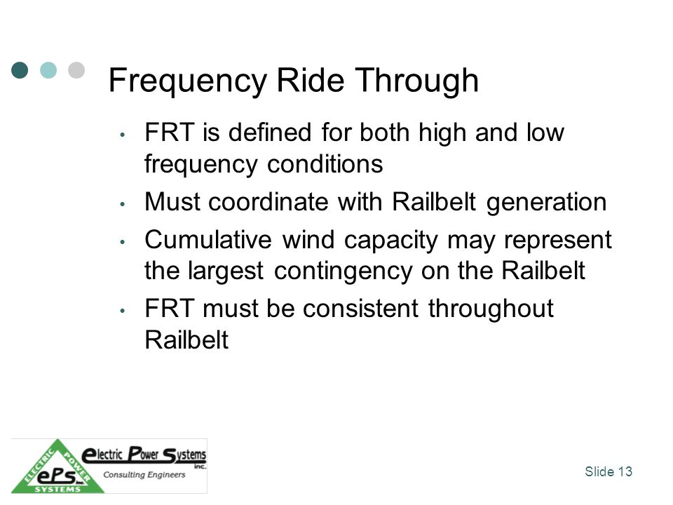 Frequency Ride Through FRT is defined for both high and low frequency conditions Must coordinate with Railbelt generation Cumulative wind capacity may represent the largest contingency on the Railbelt FRT must be consistent throughout Railbelt Slide 13