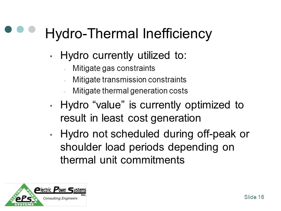 Hydro-Thermal Inefficiency Hydro currently utilized to: - Mitigate gas constraints - Mitigate transmission constraints - Mitigate thermal generation costs Hydro value is currently optimized to result in least cost generation Hydro not scheduled during off-peak or shoulder load periods depending on thermal unit commitments Slide 16