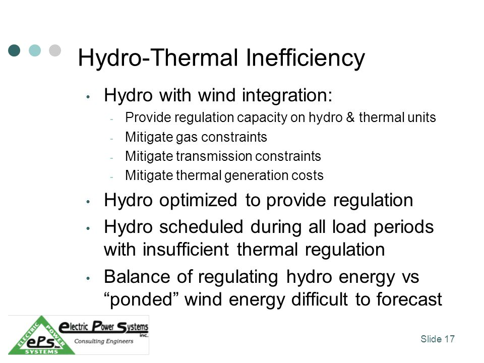 Hydro-Thermal Inefficiency Hydro with wind integration: - Provide regulation capacity on hydro & thermal units - Mitigate gas constraints - Mitigate transmission constraints - Mitigate thermal generation costs Hydro optimized to provide regulation Hydro scheduled during all load periods with insufficient thermal regulation Balance of regulating hydro energy vs ponded wind energy difficult to forecast Slide 17