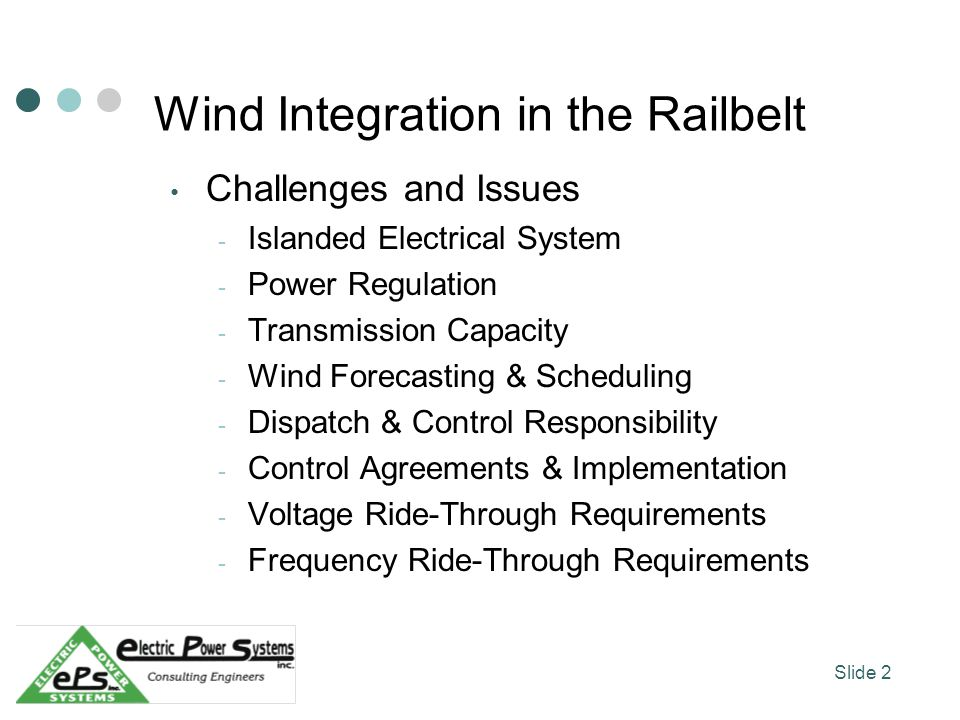 Wind Integration in the Railbelt Challenges and Issues - Islanded Electrical System - Power Regulation - Transmission Capacity - Wind Forecasting & Scheduling - Dispatch & Control Responsibility - Control Agreements & Implementation - Voltage Ride-Through Requirements - Frequency Ride-Through Requirements Slide 2