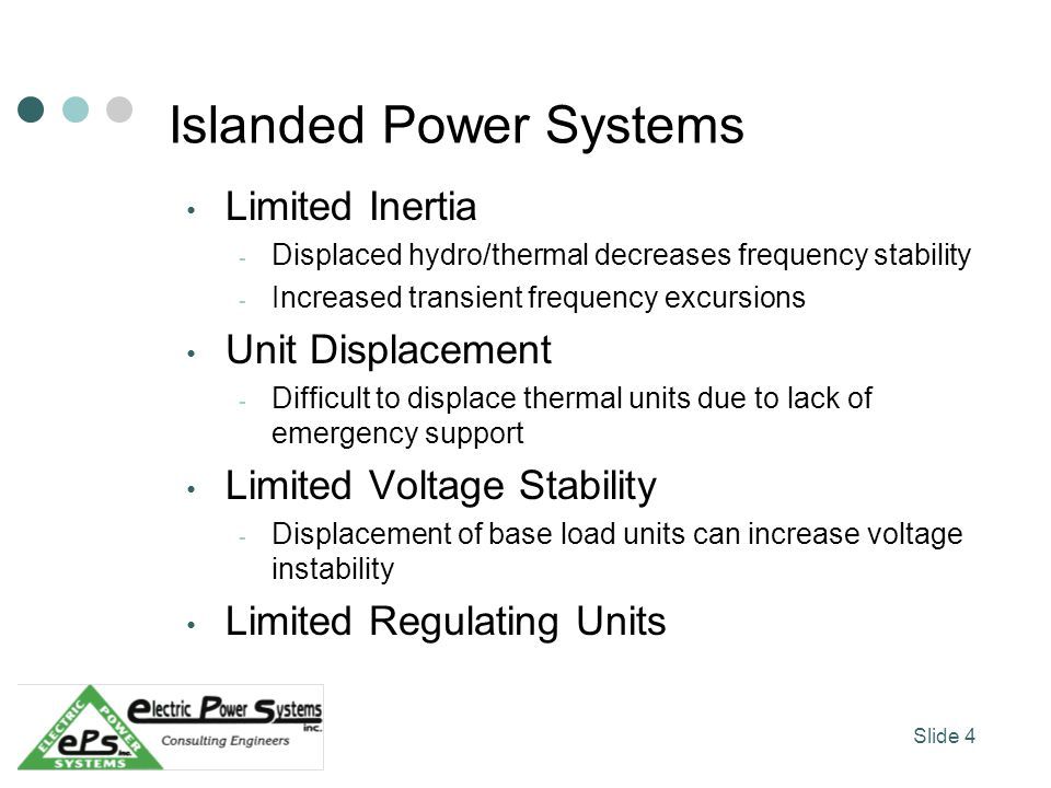 Islanded Power Systems Limited Inertia - Displaced hydro/thermal decreases frequency stability - Increased transient frequency excursions Unit Displacement - Difficult to displace thermal units due to lack of emergency support Limited Voltage Stability - Displacement of base load units can increase voltage instability Limited Regulating Units Slide 4