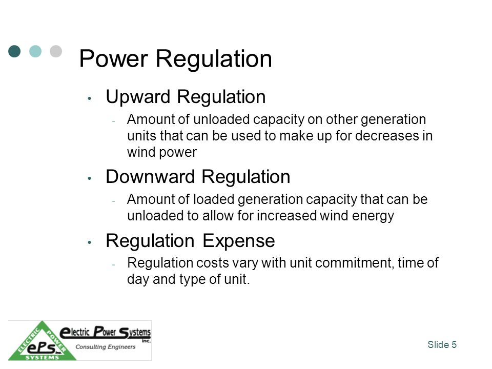Power Regulation Upward Regulation - Amount of unloaded capacity on other generation units that can be used to make up for decreases in wind power Downward Regulation - Amount of loaded generation capacity that can be unloaded to allow for increased wind energy Regulation Expense - Regulation costs vary with unit commitment, time of day and type of unit.