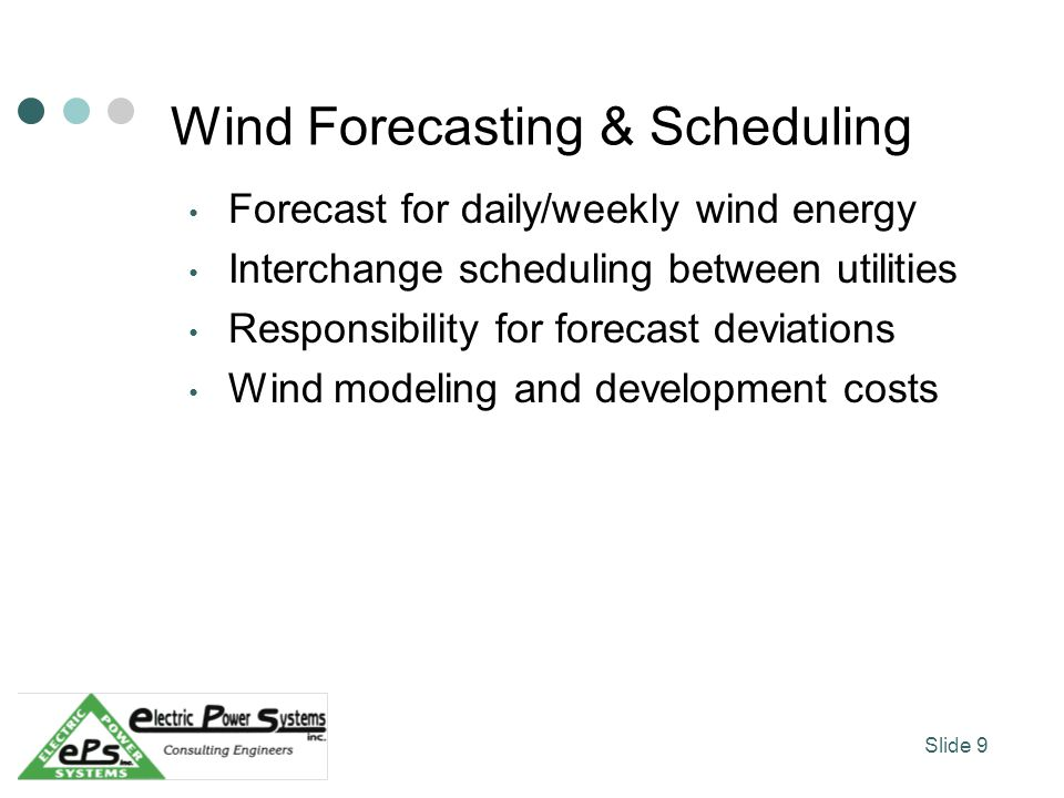 Wind Forecasting & Scheduling Forecast for daily/weekly wind energy Interchange scheduling between utilities Responsibility for forecast deviations Wind modeling and development costs Slide 9