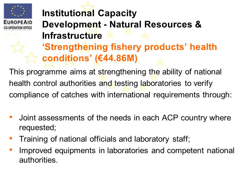 This programme aims at strengthening the ability of national health control authorities and testing laboratories to verify compliance of catches with international requirements through: Joint assessments of the needs in each ACP country where requested; Training of national officials and laboratory staff; Improved equipments in laboratories and competent national authorities.