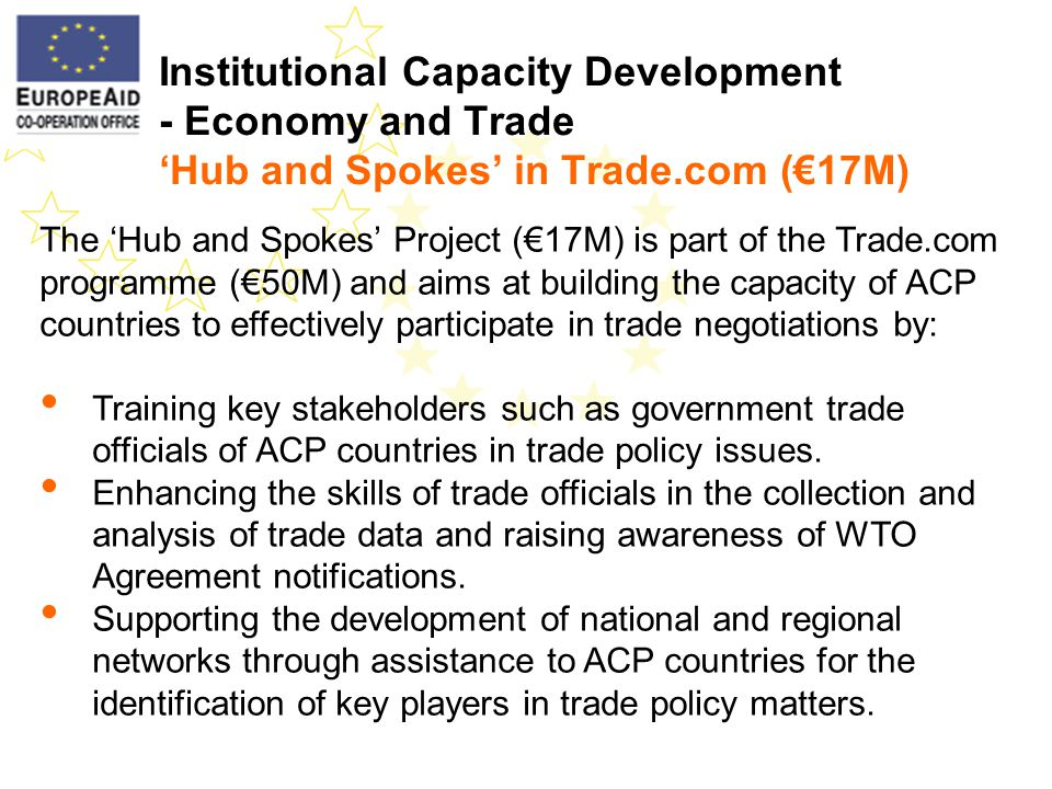 Institutional Capacity Development - Economy and Trade Hub and Spokes in Trade.com (17M) The Hub and Spokes Project (17M) is part of the Trade.com programme (50M) and aims at building the capacity of ACP countries to effectively participate in trade negotiations by: Training key stakeholders such as government trade officials of ACP countries in trade policy issues.