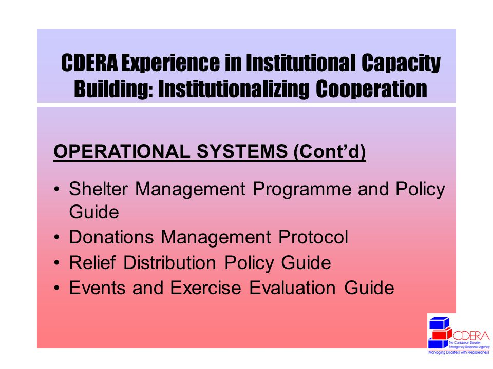 CDERA Experience in Institutional Capacity Building: Institutionalizing Cooperation OPERATIONAL SYSTEMS (Contd) Shelter Management Programme and Policy Guide Donations Management Protocol Relief Distribution Policy Guide Events and Exercise Evaluation Guide