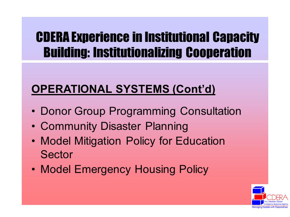 CDERA Experience in Institutional Capacity Building: Institutionalizing Cooperation OPERATIONAL SYSTEMS (Contd) Donor Group Programming Consultation Community Disaster Planning Model Mitigation Policy for Education Sector Model Emergency Housing Policy