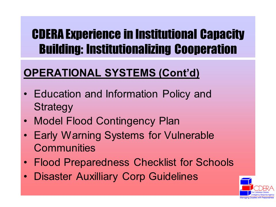 CDERA Experience in Institutional Capacity Building: Institutionalizing Cooperation OPERATIONAL SYSTEMS (Contd) Education and Information Policy and Strategy Model Flood Contingency Plan Early Warning Systems for Vulnerable Communities Flood Preparedness Checklist for Schools Disaster Auxilliary Corp Guidelines