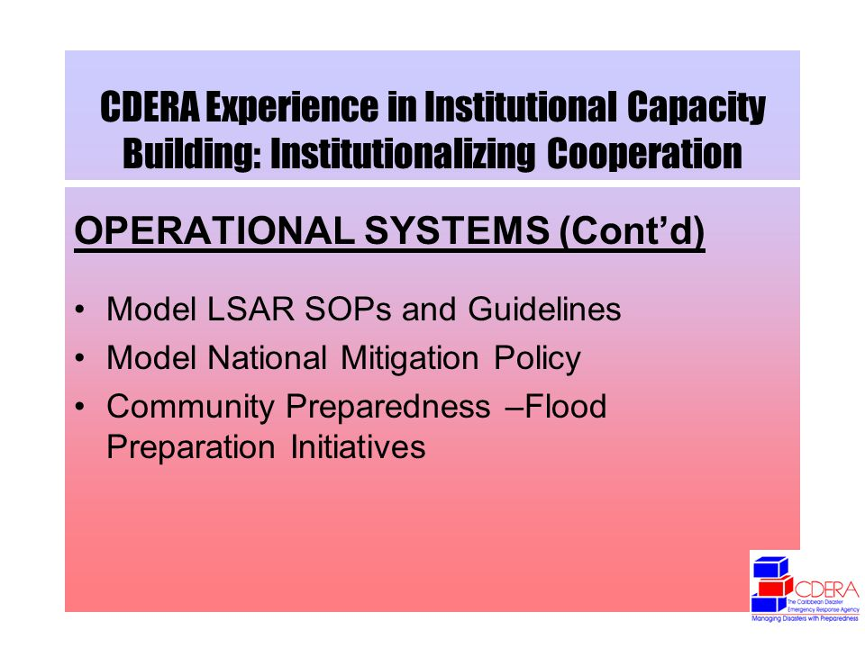 CDERA Experience in Institutional Capacity Building: Institutionalizing Cooperation OPERATIONAL SYSTEMS (Contd) Model LSAR SOPs and Guidelines Model National Mitigation Policy Community Preparedness –Flood Preparation Initiatives