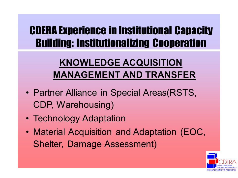 CDERA Experience in Institutional Capacity Building: Institutionalizing Cooperation KNOWLEDGE ACQUISITION MANAGEMENT AND TRANSFER Partner Alliance in Special Areas(RSTS, CDP, Warehousing) Technology Adaptation Material Acquisition and Adaptation (EOC, Shelter, Damage Assessment)