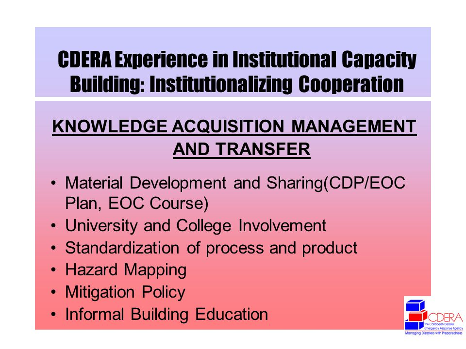 CDERA Experience in Institutional Capacity Building: Institutionalizing Cooperation KNOWLEDGE ACQUISITION MANAGEMENT AND TRANSFER Material Development and Sharing(CDP/EOC Plan, EOC Course) University and College Involvement Standardization of process and product Hazard Mapping Mitigation Policy Informal Building Education