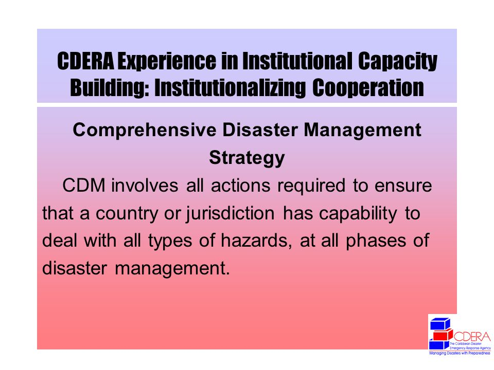 CDERA Experience in Institutional Capacity Building: Institutionalizing Cooperation Comprehensive Disaster Management Strategy CDM involves all actions required to ensure that a country or jurisdiction has capability to deal with all types of hazards, at all phases of disaster management.