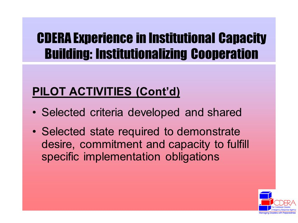 CDERA Experience in Institutional Capacity Building: Institutionalizing Cooperation PILOT ACTIVITIES (Contd) Selected criteria developed and shared Selected state required to demonstrate desire, commitment and capacity to fulfill specific implementation obligations