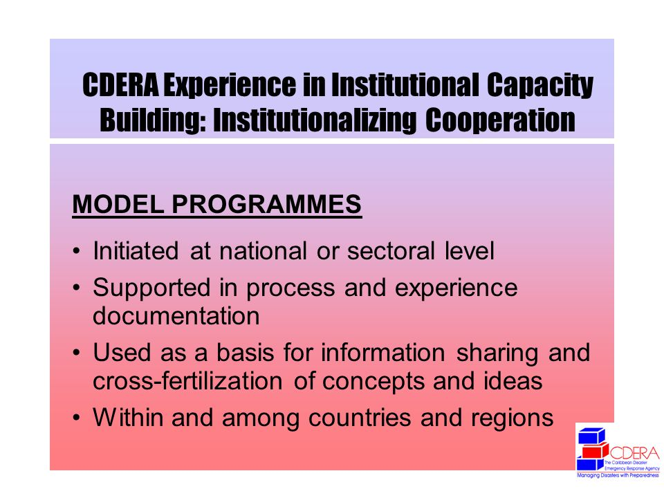 CDERA Experience in Institutional Capacity Building: Institutionalizing Cooperation MODEL PROGRAMMES Initiated at national or sectoral level Supported in process and experience documentation Used as a basis for information sharing and cross-fertilization of concepts and ideas Within and among countries and regions
