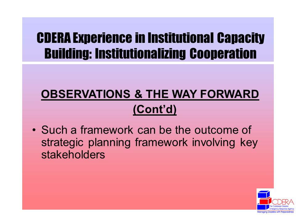 CDERA Experience in Institutional Capacity Building: Institutionalizing Cooperation OBSERVATIONS & THE WAY FORWARD (Contd) Such a framework can be the outcome of strategic planning framework involving key stakeholders