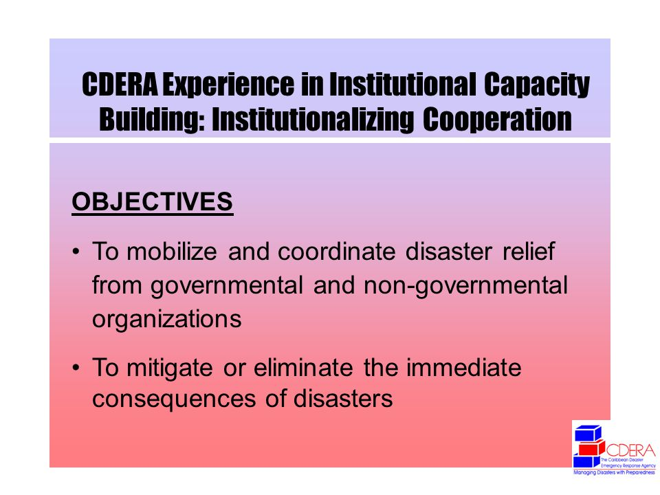 CDERA Experience in Institutional Capacity Building: Institutionalizing Cooperation OBJECTIVES To mobilize and coordinate disaster relief from governmental and non-governmental organizations To mitigate or eliminate the immediate consequences of disasters
